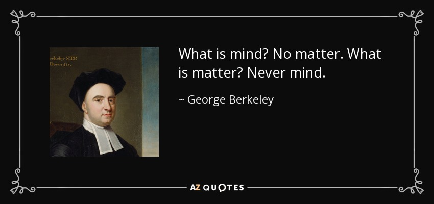 What is mind? No matter. What is matter? Never mind. - George Berkeley