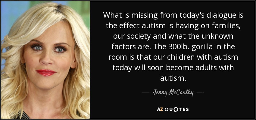 What is missing from today's dialogue is the effect autism is having on families, our society and what the unknown factors are. The 300lb. gorilla in the room is that our children with autism today will soon become adults with autism. - Jenny McCarthy