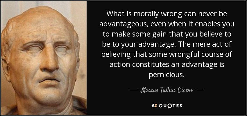 What is morally wrong can never be advantageous, even when it enables you to make some gain that you believe to be to your advantage. The mere act of believing that some wrongful course of action constitutes an advantage is pernicious. - Marcus Tullius Cicero
