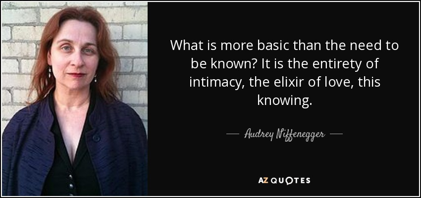 What is more basic than the need to be known? It is the entirety of intimacy, the elixir of love, this knowing. - Audrey Niffenegger