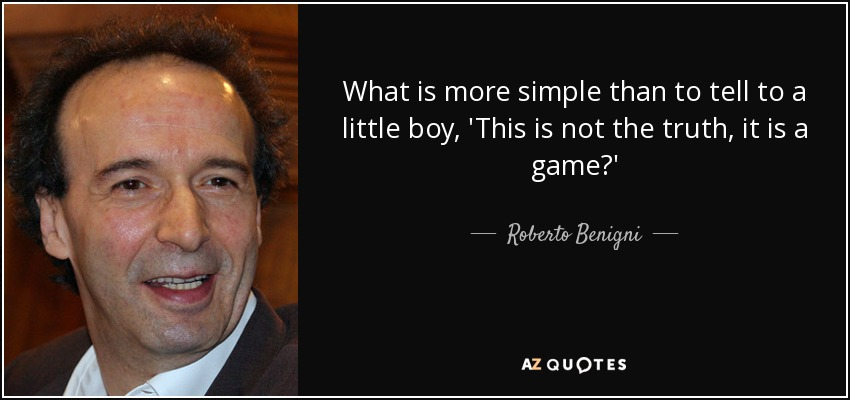 What is more simple than to tell to a little boy, 'This is not the truth, it is a game?' - Roberto Benigni
