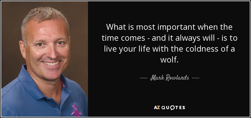 What is most important when the time comes - and it always will - is to live your life with the coldness of a wolf. - Mark Rowlands