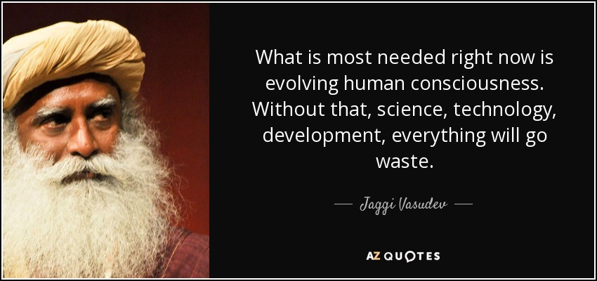 What is most needed right now is evolving human consciousness. Without that, science, technology, development, everything will go waste. - Jaggi Vasudev