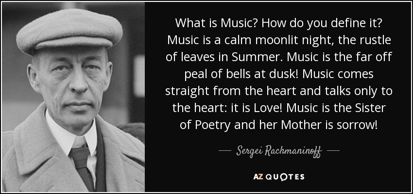 What is Music? How do you define it? Music is a calm moonlit night, the rustle of leaves in Summer. Music is the far off peal of bells at dusk! Music comes straight from the heart and talks only to the heart: it is Love! Music is the Sister of Poetry and her Mother is sorrow! - Sergei Rachmaninoff