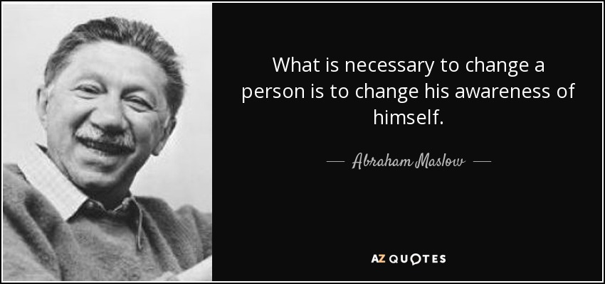 What is necessary to change a person is to change his awareness of himself. - Abraham Maslow