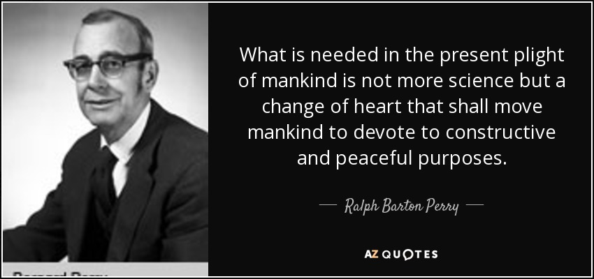 What is needed in the present plight of mankind is not more science but a change of heart that shall move mankind to devote to constructive and peaceful purposes. - Ralph Barton Perry