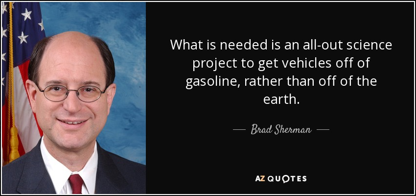 What is needed is an all-out science project to get vehicles off of gasoline, rather than off of the earth. - Brad Sherman