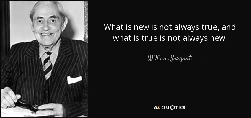 What is new is not always true, and what is true is not always new. - William Sargant
