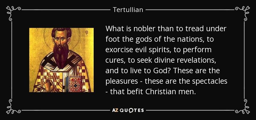 What is nobler than to tread under foot the gods of the nations, to exorcise evil spirits, to perform cures, to seek divine revelations, and to live to God? These are the pleasures - these are the spectacles - that befit Christian men. - Tertullian
