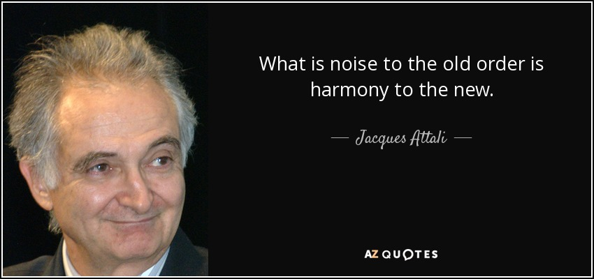 What is noise to the old order is harmony to the new. - Jacques Attali