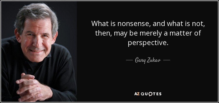 What is nonsense, and what is not, then, may be merely a matter of perspective. - Gary Zukav