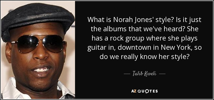 What is Norah Jones' style? Is it just the albums that we've heard? She has a rock group where she plays guitar in, downtown in New York, so do we really know her style? - Talib Kweli