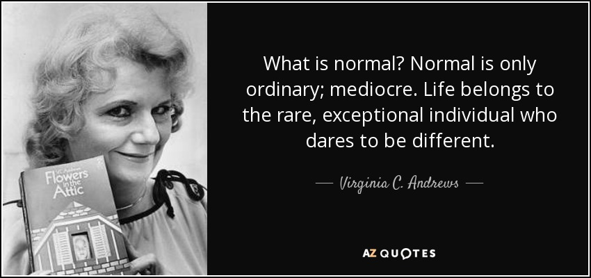 What is normal? Normal is only ordinary; mediocre. Life belongs to the rare, exceptional individual who dares to be different. - Virginia C. Andrews