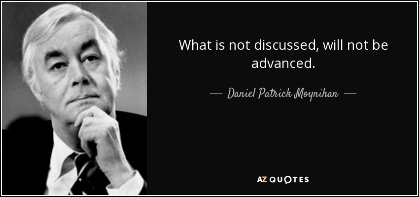 What is not discussed, will not be advanced. - Daniel Patrick Moynihan