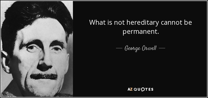 What is not hereditary cannot be permanent. - George Orwell