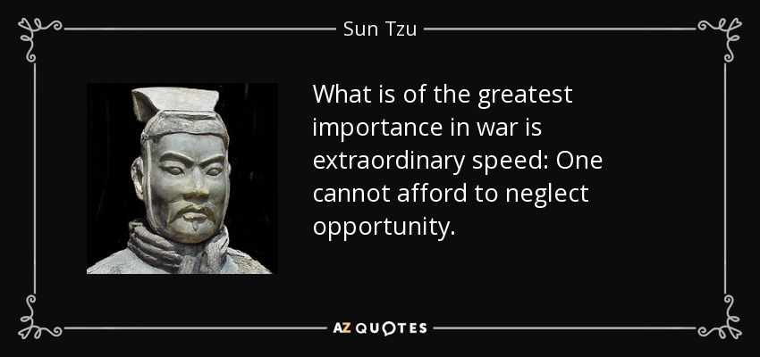 What is of the greatest importance in war is extraordinary speed: One cannot afford to neglect opportunity. - Sun Tzu