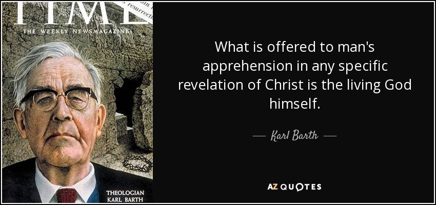 What is offered to man's apprehension in any specific revelation of Christ is the living God himself. - Karl Barth