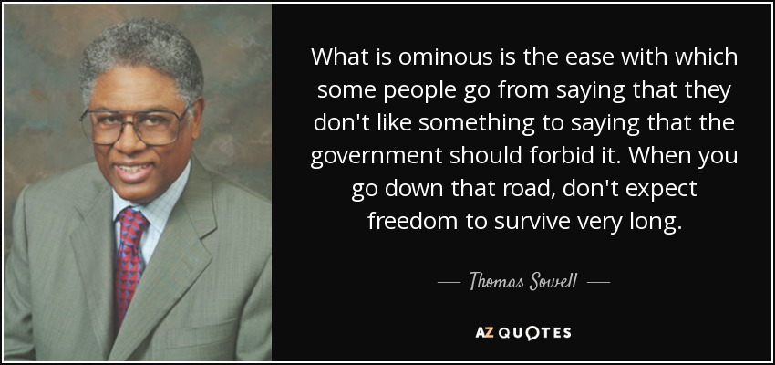 What is ominous is the ease with which some people go from saying that they don't like something to saying that the government should forbid it. When you go down that road, don't expect freedom to survive very long. - Thomas Sowell