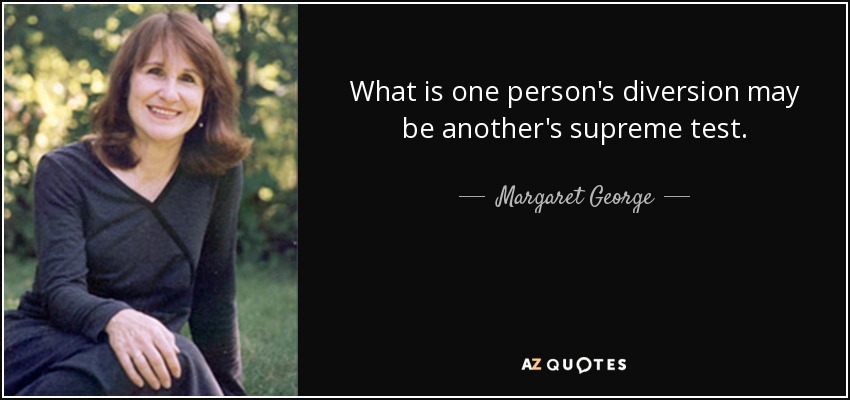 What is one person's diversion may be another's supreme test. - Margaret George