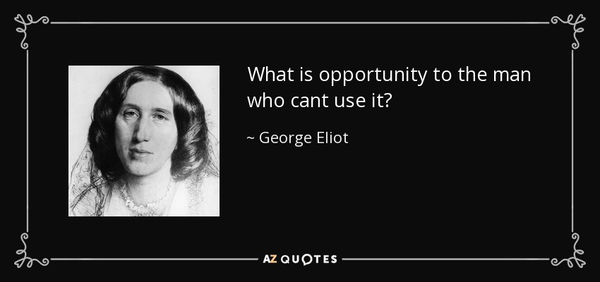 What is opportunity to the man who cant use it? - George Eliot