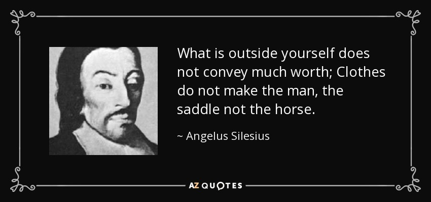 What is outside yourself does not convey much worth; Clothes do not make the man, the saddle not the horse. - Angelus Silesius