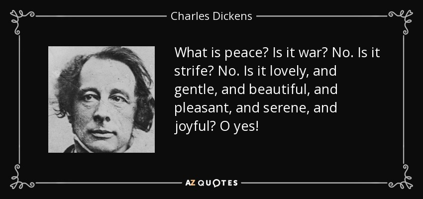 What is peace? Is it war? No. Is it strife? No. Is it lovely, and gentle, and beautiful, and pleasant, and serene, and joyful? O yes! - Charles Dickens