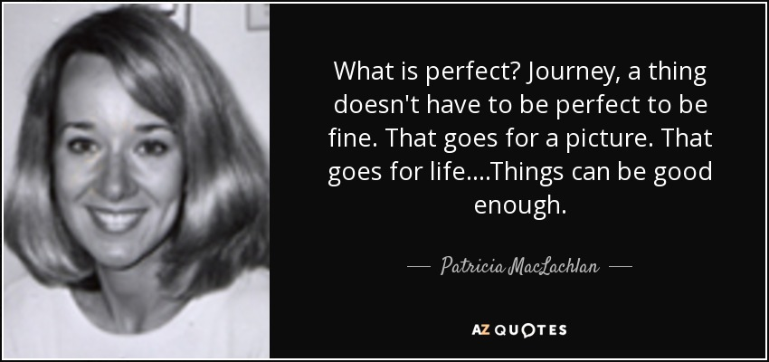 What is perfect? Journey, a thing doesn't have to be perfect to be fine. That goes for a picture. That goes for life....Things can be good enough. - Patricia MacLachlan