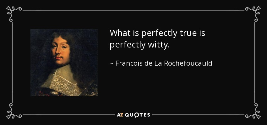 What is perfectly true is perfectly witty. - Francois de La Rochefoucauld