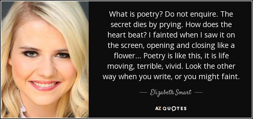 What is poetry? Do not enquire. The secret dies by prying. How does the heart beat? I fainted when I saw it on the screen, opening and closing like a flower ... Poetry is like this, it is life moving, terrible, vivid. Look the other way when you write, or you might faint. - Elizabeth Smart