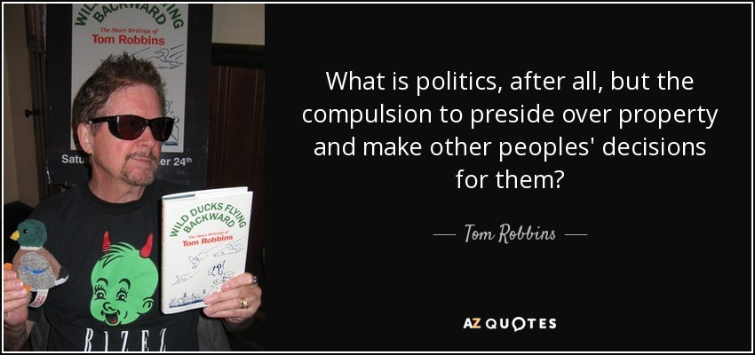 What is politics, after all, but the compulsion to preside over property and make other peoples' decisions for them? - Tom Robbins