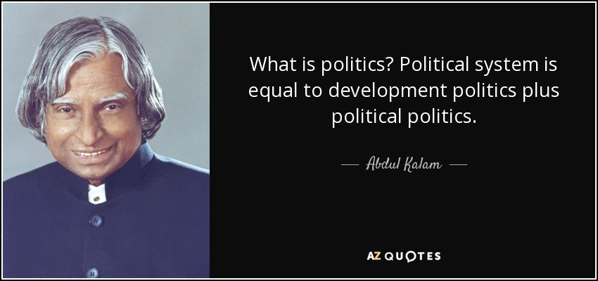 What is politics? Political system is equal to development politics plus political politics. - Abdul Kalam