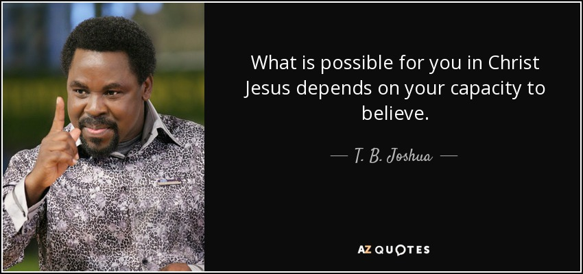 What is possible for you in Christ Jesus depends on your capacity to believe. - T. B. Joshua