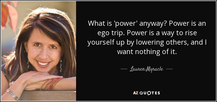 What is 'power' anyway? Power is an ego trip. Power is a way to rise yourself up by lowering others, and I want nothing of it. - Lauren Myracle