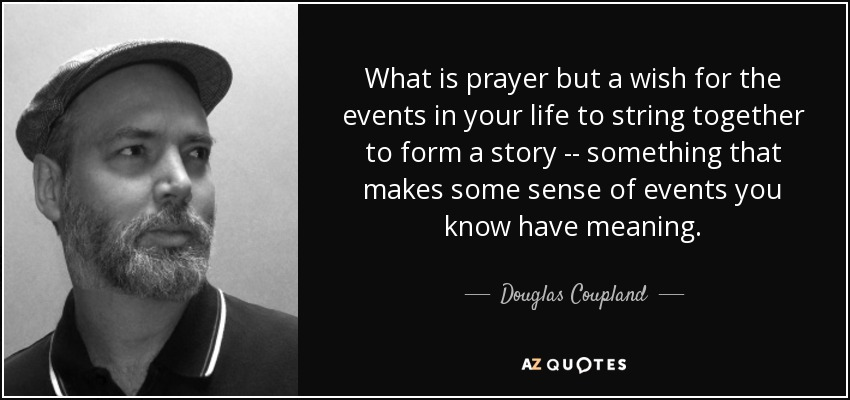 What is prayer but a wish for the events in your life to string together to form a story -- something that makes some sense of events you know have meaning. - Douglas Coupland