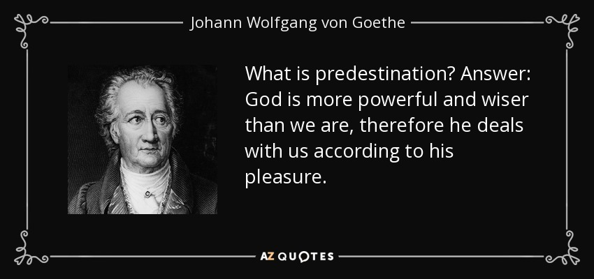 What is predestination? Answer: God is more powerful and wiser than we are, therefore he deals with us according to his pleasure. - Johann Wolfgang von Goethe