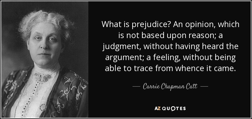 What is prejudice? An opinion, which is not based upon reason; a judgment, without having heard the argument; a feeling, without being able to trace from whence it came. - Carrie Chapman Catt
