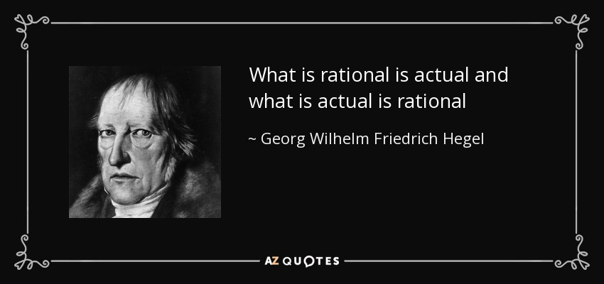 What is rational is actual and what is actual is rational - Georg Wilhelm Friedrich Hegel