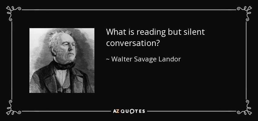 What is reading but silent conversation? - Walter Savage Landor