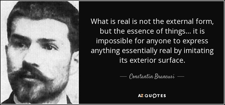 What is real is not the external form, but the essence of things... it is impossible for anyone to express anything essentially real by imitating its exterior surface. - Constantin Brancusi
