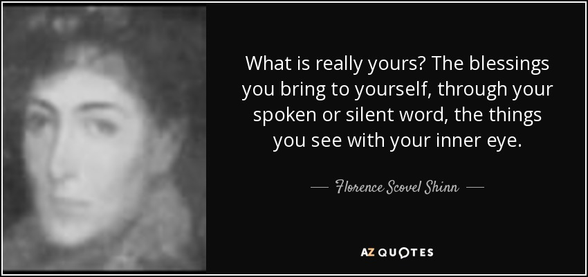 What is really yours? The blessings you bring to yourself, through your spoken or silent word, the things you see with your inner eye. - Florence Scovel Shinn