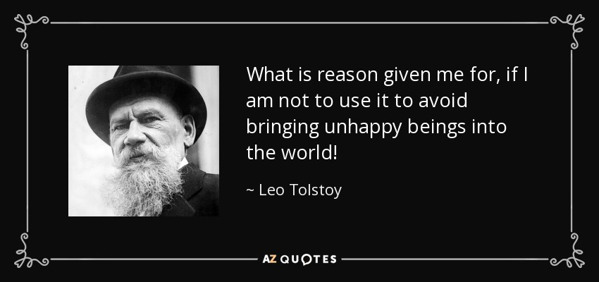 What is reason given me for, if I am not to use it to avoid bringing unhappy beings into the world! - Leo Tolstoy