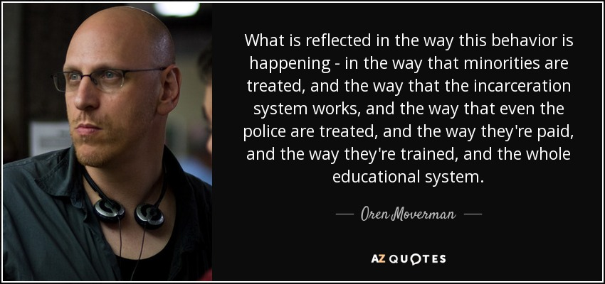 What is reflected in the way this behavior is happening - in the way that minorities are treated, and the way that the incarceration system works, and the way that even the police are treated, and the way they're paid, and the way they're trained, and the whole educational system. - Oren Moverman