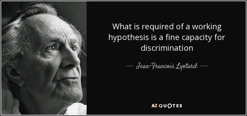 What is required of a working hypothesis is a fine capacity for discrimination - Jean-Francois Lyotard