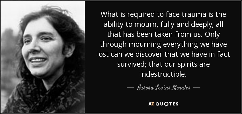 What is required to face trauma is the ability to mourn, fully and deeply, all that has been taken from us. Only through mourning everything we have lost can we discover that we have in fact survived; that our spirits are indestructible. - Aurora Levins Morales