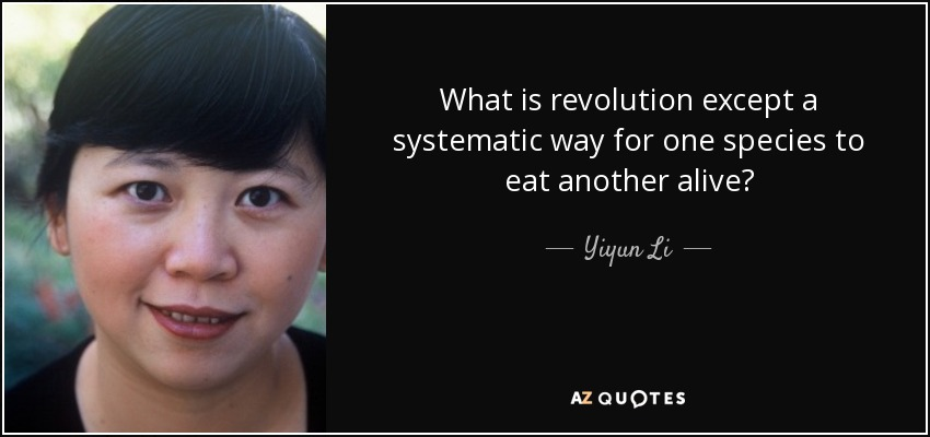 What is revolution except a systematic way for one species to eat another alive? - Yiyun Li