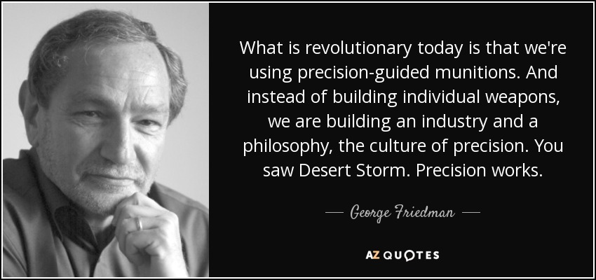 What is revolutionary today is that we're using precision-guided munitions. And instead of building individual weapons, we are building an industry and a philosophy, the culture of precision. You saw Desert Storm. Precision works. - George Friedman