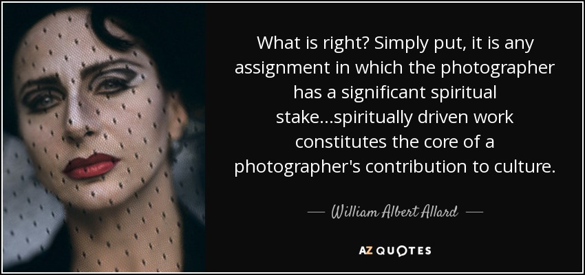 What is right? Simply put, it is any assignment in which the photographer has a significant spiritual stake...spiritually driven work constitutes the core of a photographer's contribution to culture. - William Albert Allard