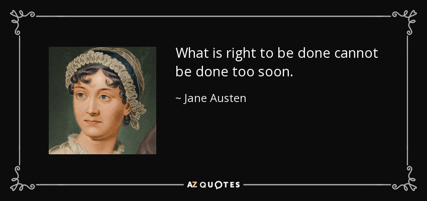 What is right to be done cannot be done too soon. - Jane Austen