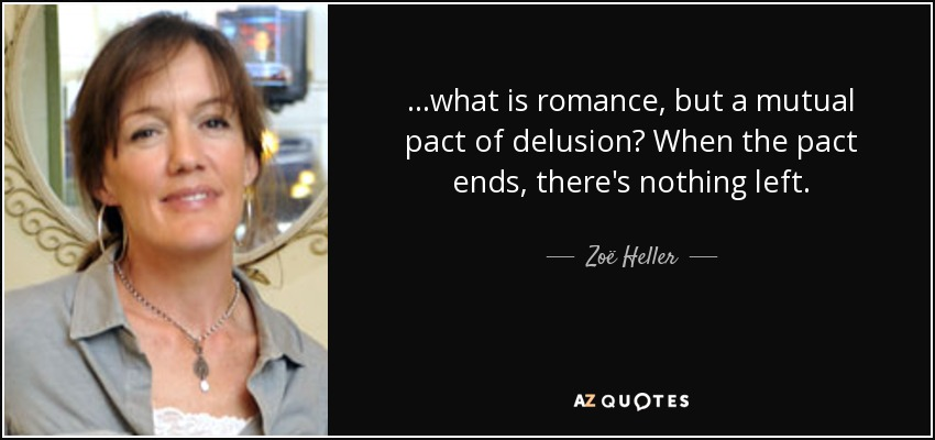 ...what is romance, but a mutual pact of delusion? When the pact ends , there's nothing left. - Zoë Heller
