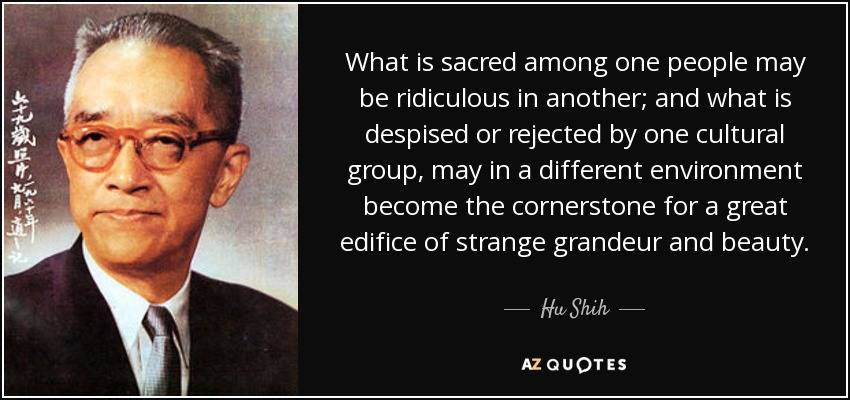 What is sacred among one people may be ridiculous in another; and what is despised or rejected by one cultural group, may in a different environment become the cornerstone for a great edifice of strange grandeur and beauty. - Hu Shih